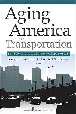 Aging America and Transportation: Personal Choices and Public Policy - Coughlin, Joseph, PhD (Editor), and D'Ambrosio, Lisa, PhD (Editor)