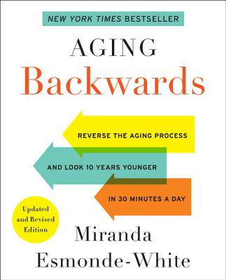 Aging Backwards: Updated and Revised Edition: Reverse the Aging Process and Look 10 Years Younger in 30 Minutes a Day - Esmonde-White, Miranda