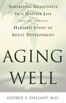 Aging Well: Surprising Guideposts to a Happier Life from the Landmark Harvard Study of Adult Development - Vaillant, George E, Dr., M.D.