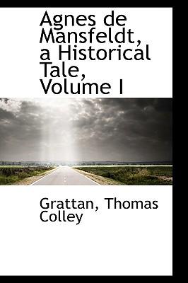 Agnes de Mansfeldt, a Historical Tale, Volume I - Colley, Grattan Thomas