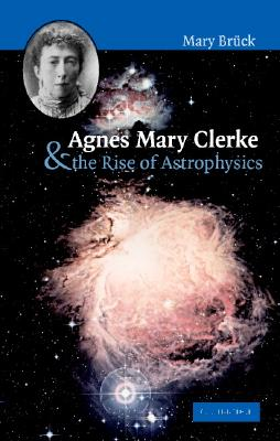Agnes Mary Clerke and the Rise of Astrophysics - Bruck, M T