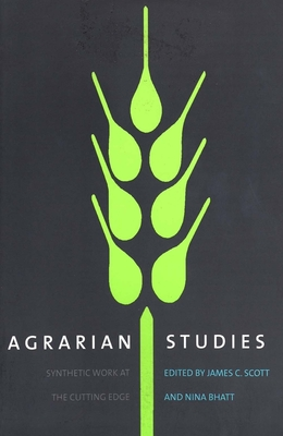 Agrarian Studies: Synthetic Work at the Cutting Edge - Scott, James C, Professor (Editor), and Bhatt, Nina (Editor)