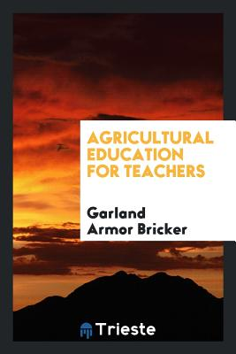 Agricultural Education for Teachers - Bricker, Garland Armor