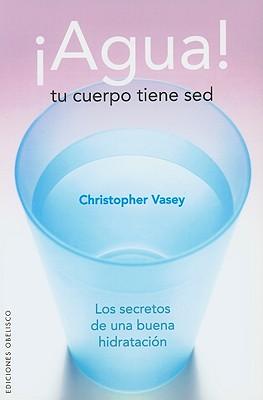 Agua! Tu Cuerpo Tiene sed: Los Secretos de una Buena Hidratacion - Vasey, Christopher