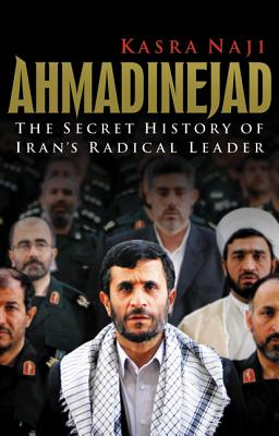 Ahmadinejad: The Secret History of Iran's Radical Leader - Naji, Kasra, and Steer, Isabella, and Wilson, Anna