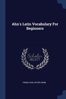 Ahn's Latin Vocabulary for Beginners - Ahn, Franz, and Henn, Peter