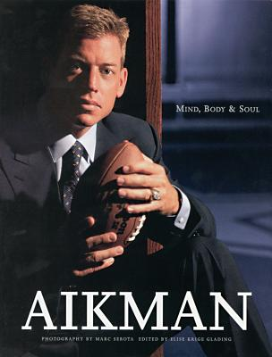 Aikman: Mind, Body, and Soul - Aikman, Troy, and Krige Glading, Elise (Editor), and Serota, Marc (Notes by)