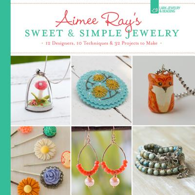 Aimee Ray's Sweet & Simple Jewelry: 17 Designers, 10 Techniques & 32 Projects to Make - Ray, Aimee, and Sheldon, Kathy