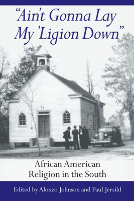 Ain't Gonna Lay My 'Ligion Down: African American Religion in the South - Johnson, Alonzo (Editor), and Jersild, Paul T (Editor)