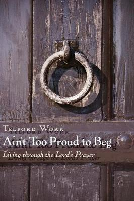 Ain't Too Proud to Beg: Exercises in Prayerful Theology - Work, Telford