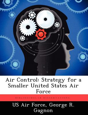 Air Control: Strategy for a Smaller United States Air Force - Gagnon, George R