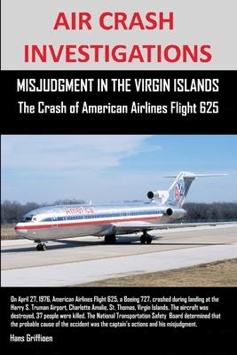Air Crash Investigations, Misjudgment in the Virgin Islands the Crash of American Airlines Flight 625 - Griffioen, Hans