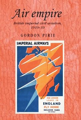 Air Empire: British Imperial Civil Aviation, 1919-39 - Pirie, Gordon