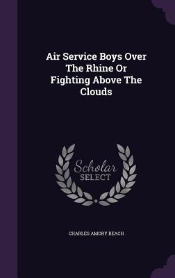 Air Service Boys Over the Rhine or Fighting Above the Clouds - Beach, Charles Amory