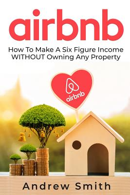 Airbnb: How To Make a Six Figure Income WITHOUT Owning Any Property - Smith, Andrew