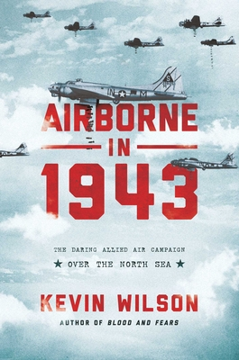 Airborne in 1943: The Daring Allied Air Campaign Over the North Sea - Wilson, Kevin
