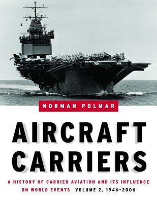 Aircraft Carriers, Volume 2: A History of Carrier Aviation and Its Influence on World Events, 1946-2006 - Polmar, Norman