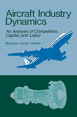 Aircraft Industry Dynamics: An Anlaysis of Competition, Capital, and Labor - Bluestone, Barry, and Jordan, Peter, and Sullivan, Mark