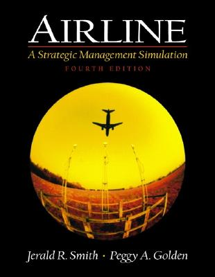 Airline: A Strategic Management Simulation - Smith, Jerald R, and Golden, Peggy A