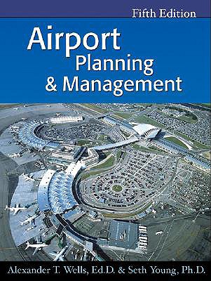 Airport Planning & Management - Wells, Alexander T, Ed.D, and Young, Seth B, PH.D.