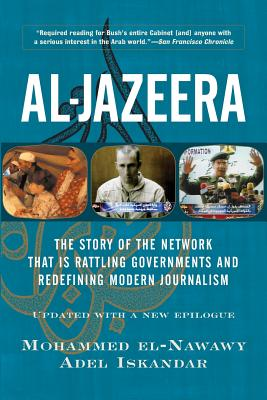 Al-Jazeera: The Story of the Network That Is Rattling Governments and Redefining Modern Journalism - El-Nawawy, Mohammed, and Iskandar, Adel