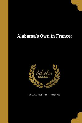 Alabama's Own in France; - Amerine, William Henry 1878-