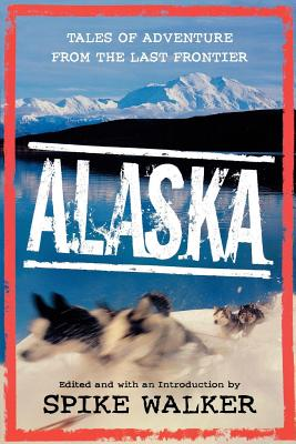 Alaska: Tales of Adventure from the Last Frontier - Walker, Spike (Introduction by), and Little, Denise (Preface by)