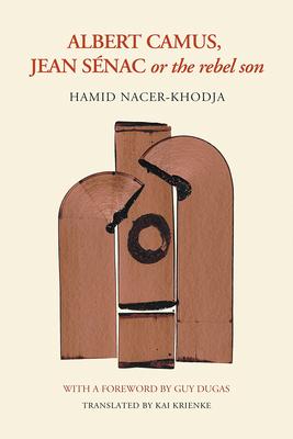 Albert Camus, Jean Sénac, or the Rebel Son - Nacer-Khodja, Hamid, and Krienke, Kai (Translated by)