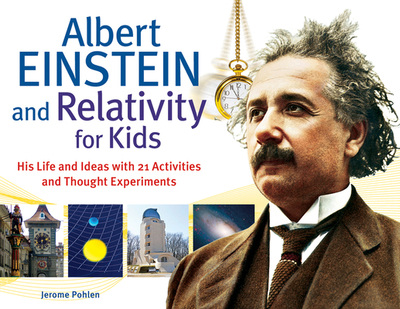 Albert Einstein and Relativity for Kids: His Life and Ideas with 21 Activities and Thought Experiments - Pohlen, Jerome