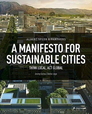 Albert Speer & Partner: A Manifesto for Sustainable Cities: Think Local, ACT Global - Gaines, Jeremy