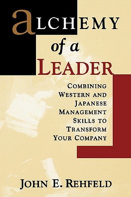 Alchemy of a Leader: Combining Western and Japanese Management Skills to Transform Your Company - Rehfeld, John E, and Rehfeld