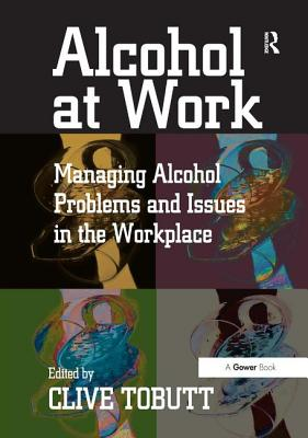 Alcohol at Work: Managing Alcohol Problems and Issues in the Workplace - Tobutt, Clive, Mr. (Editor)