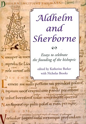 Aldhelm and Sherborne: Essays to Celebrate the Founding of the Bishopric - Barker, Katherine (Editor)