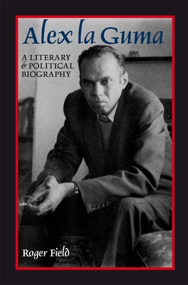 Alex La Guma: A Literary & Political Biography - Field, Roger