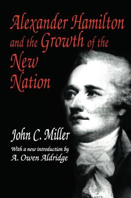 Alexander Hamilton and the Growth of the New Nation - Miller, John C