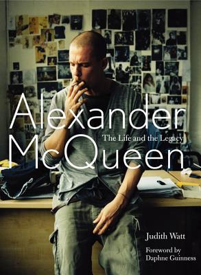 Alexander McQueen: The Life and the Legacy - Watt, Judith, and Guinness, Daphne (Foreword by)