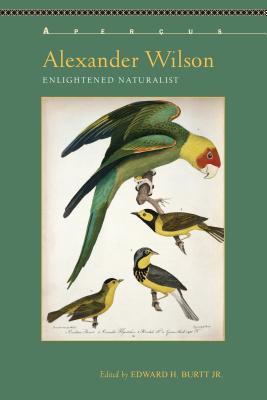 Alexander Wilson: Enlightened Naturalist - Burtt, Edward H., Jr., and Carruthers, Gerard (Contributions by), and Davis, Jr. , William E. (Contributions by)