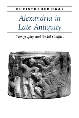 Alexandria in Late Antiquity: Topography and Social Conflict - Haas, Christopher