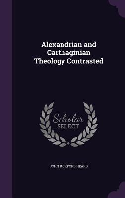 Alexandrian and Carthaginian Theology Contrasted - Heard, John Bickford