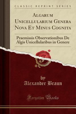 Algarum Unicellularium Genera Nova Et Minus Cognita: Praemissis Observationibus de Algis Unicellularibus in Genere (Classic Reprint) - Braun, Alexander