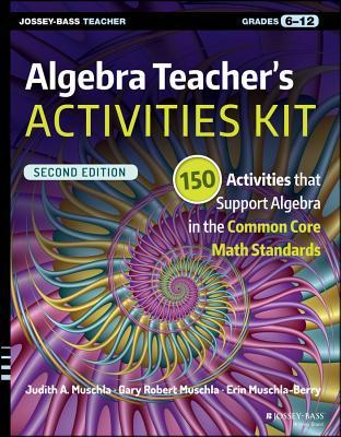 Algebra Teacher's Activities Kit: Grades 6-12: 150 Activities That Support Algebra in the Common Core Math Standards - Muschla, Judith A., and Muschla, Gary Robert, and Muschla-Berry, Erin
