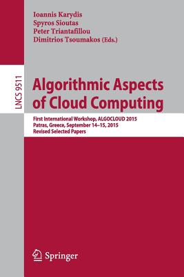 Algorithmic Aspects of Cloud Computing: First International Workshop, Algocloud 2015, Patras, Greece, September 14-15, 2015. Revised Selected Papers - Karydis, Ioannis (Editor), and Sioutas, Spyros (Editor), and Triantafillou, Peter (Editor)