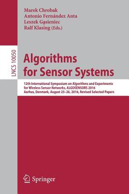 Algorithms for Sensor Systems: 12th International Symposium on Algorithms and Experiments for Wireless Sensor Networks, Algosensors 2016, Aarhus, Denmark, August 25-26, 2016, Revised Selected Papers - Chrobak, Marek (Editor)
