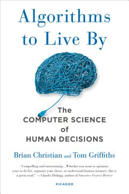 Algorithms to Live by: The Computer Science of Human Decisions - Christian, Brian, and Griffiths, Tom