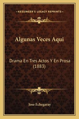 Algunas Veces Aqui: Drama En Tres Actos y En Prosa - Echegaray, Jose