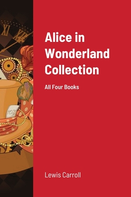 Alice in Wonderland Collection: All Four Books - Carroll, Lewis