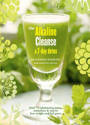 Alkaline Cleanse: Over 75 Rebalancing Juices, Smoothies & Teas to Lose Weight and Feel Great - Domenig, Stephan, Dr., and Angell, Martyna