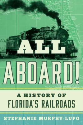 All Aboard!: A History of Florida's Railroads - Murphy-Lupo, Stephanie
