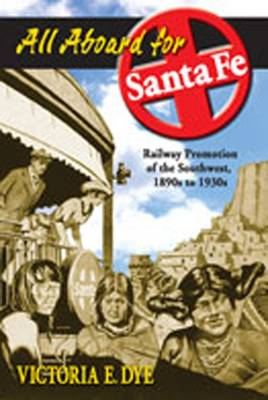 All Aboard for Santa Fe: Railway Promotion of the Southwest, 1890s to 1930s - Dye, Victoria E