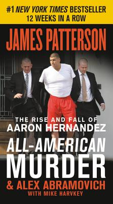 All-American Murder: The Rise and Fall of Aaron Hernandez, the Superstar Whose Life Ended on Murderers' Row - Patterson, James, and Abramovich, Alex, and Harvkey, Mike